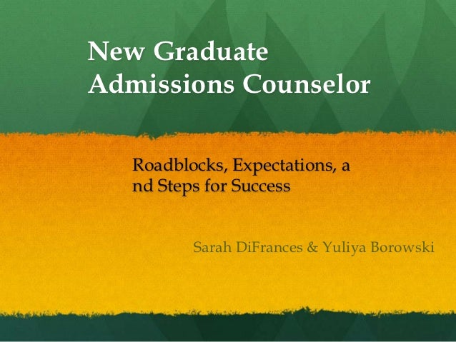 New GraduateAdmissions Counselor   Roadblocks, Expectations, a   nd Steps for Success          Sarah DiFrances & Yuliya Bo...