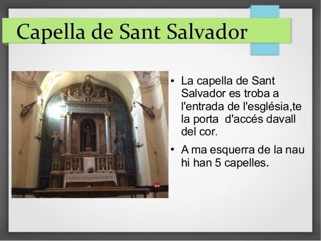 Capella de Sant Salvador  La capella de Sant Salvador es troba a l'entrada de l'església,te la porta d'accés davall del c...