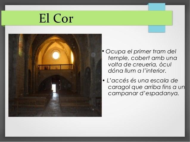 El Cor • Ocupa el primer tram del temple, cobert amb una volta de creueria, òcul dóna llum a l'interior. • L'accés és una ...