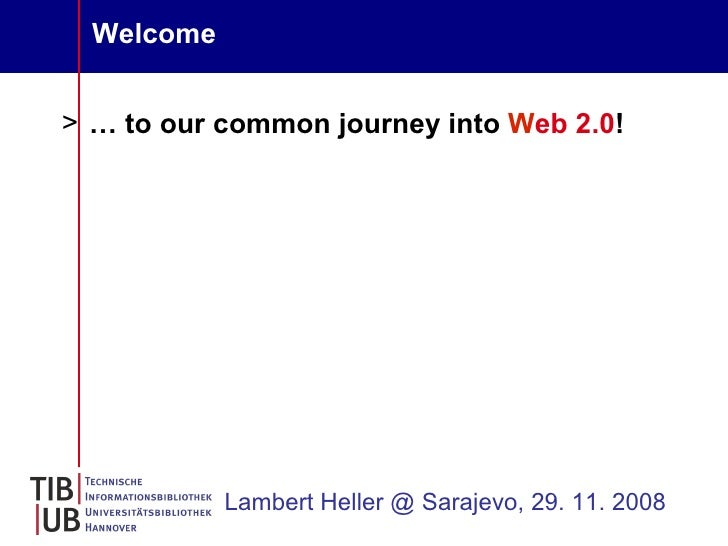 Welcome   > … to our common journey into Web 2.0!                 Lambert Heller @ Sarajevo, 29. 11. 2008