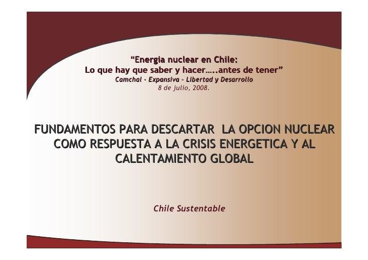 """""""Energia nuclear en Chile:        Lo que hay que saber y hacer…..antes de tener""""              Camchal - Expansiva – Libert..."""