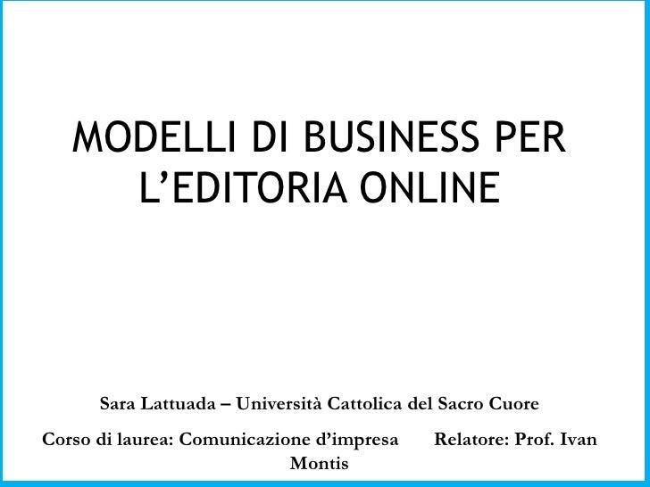 MODELLI DI BUSINESS PER L'EDITORIA ONLINE Sara Lattuada – Università Cattolica del Sacro Cuore Corso di laurea: Comunicazi...