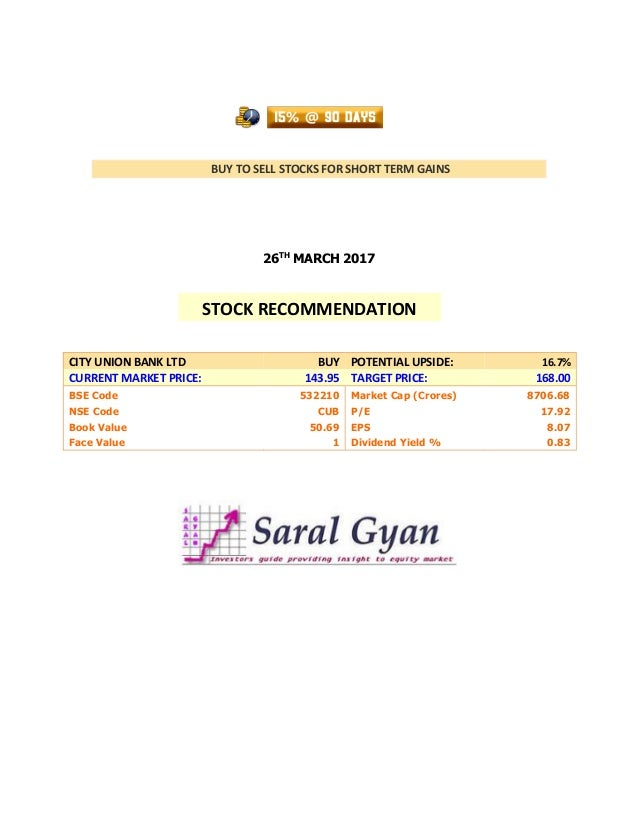 BUY TO SELL STOCKS FOR SHORT TERM GAINS 26TH MARCH 2017 CITY UNION BANK LTD BUY POTENTIAL UPSIDE: 16.7% CURRENT MARKET PRI...