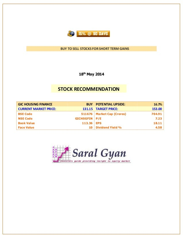BUY TO SELL STOCKS FOR SHORT TERM GAINS 18th May 2014 GIC HOUSING FINANCE BUY POTENTIAL UPSIDE: 16.7% CURRENT MARKET PRICE...