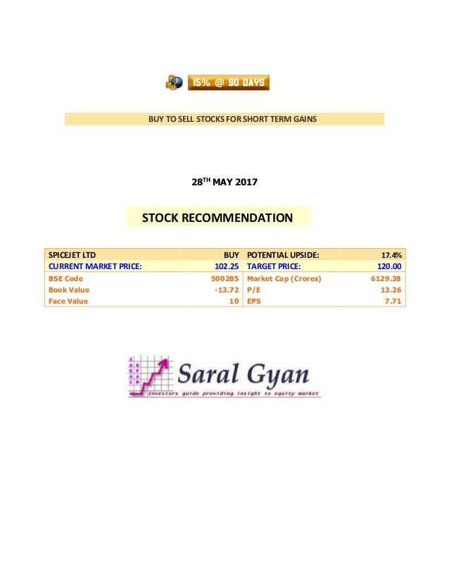 BUY TO SELL STOCKS FOR SHORT TERM GAINS 28TH MAY 2017 SPICEJET LTD BUY POTENTIAL UPSIDE: 17.4% CURRENT MARKET PRICE: 102.2...