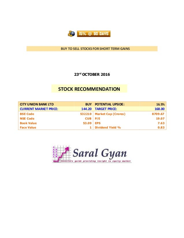 BUY TO SELL STOCKS FOR SHORT TERM GAINS 23rd OCTOBER 2016 CITY UNION BANK LTD BUY POTENTIAL UPSIDE: 16.5% CURRENT MARKET P...