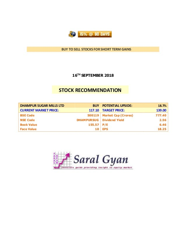 BUY TO SELL STOCKS FOR SHORT TERM GAINS 16TH SEPTEMBER 2018 DHAMPUR SUGAR MILLS LTD BUY POTENTIAL UPSIDE: 18.7% CURRENT MA...
