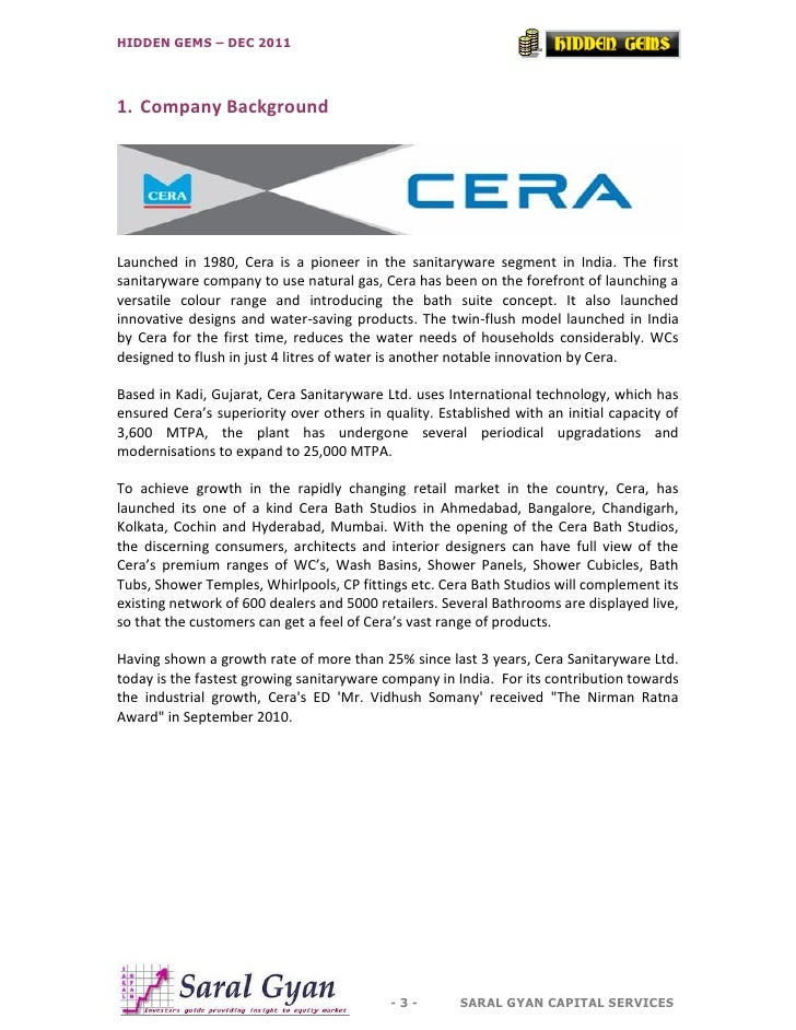 HIDDEN GEMS – DEC 20111. Company BackgroundLaunched in 1980, Cera is a pioneer in the sanitaryware segment in India. The f...