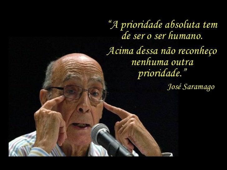 """"""" A prioridade absoluta tem de ser o ser humano. Acima dessa não reconheço nenhuma outra prioridade."""" José Saramago"""
