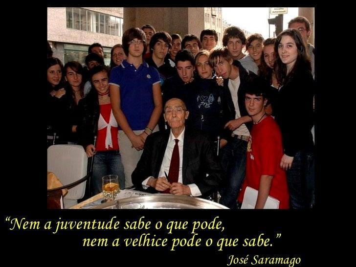 """"""" Nem a juventude sabe o que pode,  nem a velhice pode o que sabe."""" José Saramago"""