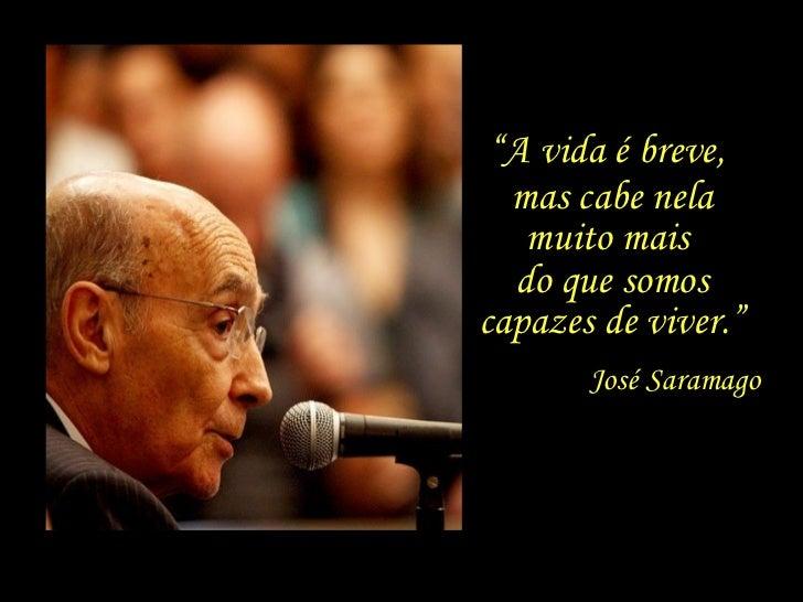 """José Saramago mas cabe nela muito mais  do que somos capazes de viver."""" """" A vida é breve,"""