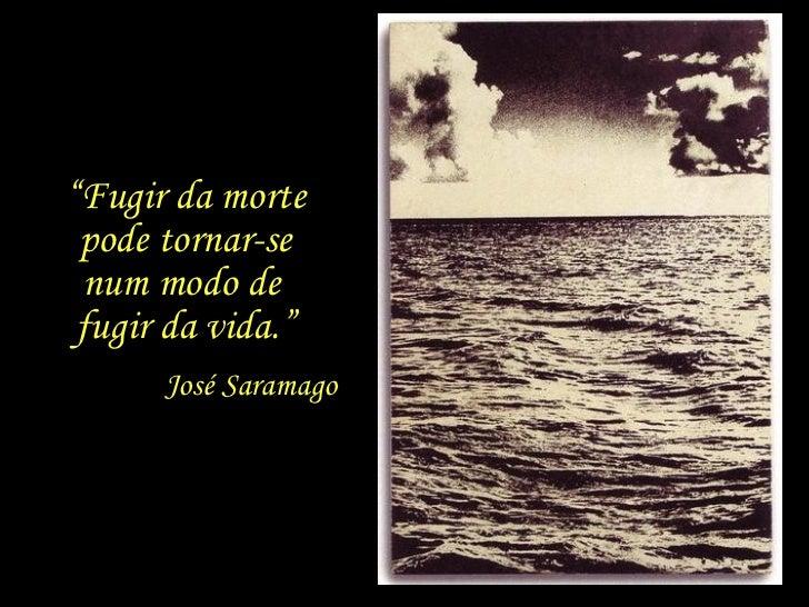"""José Saramago """" Fugir da morte pode tornar-se num modo de  fugir da vida."""""""