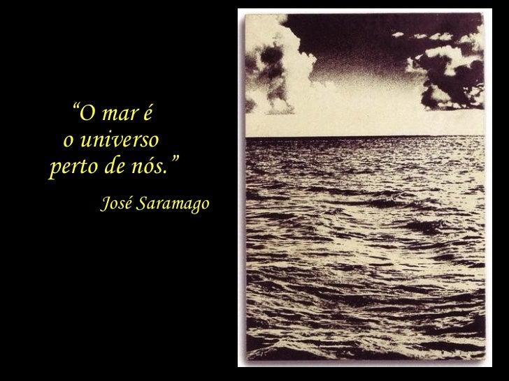 """"""" O mar é  o universo  perto de nós."""" José Saramago"""