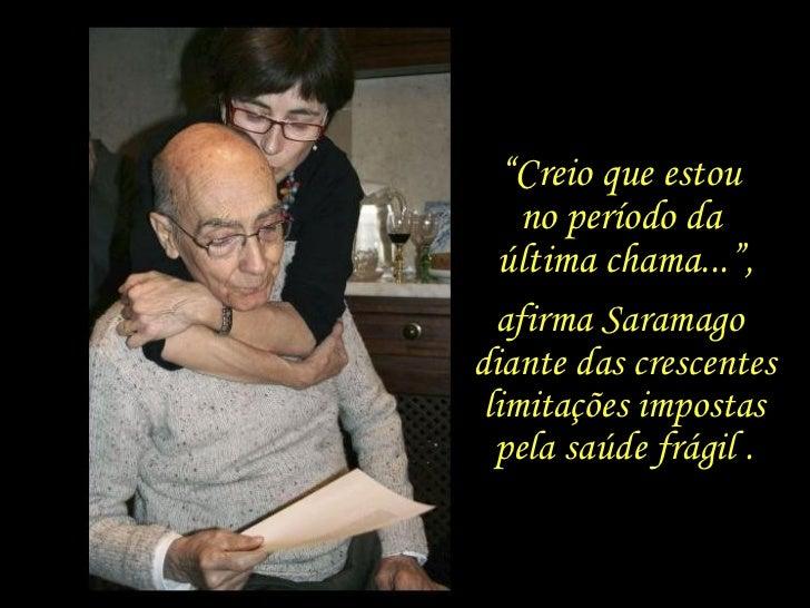 """"""" Creio que estou  no período da  última chama..."""", afirma Saramago  diante das crescentes limitações impostas pela saúde ..."""
