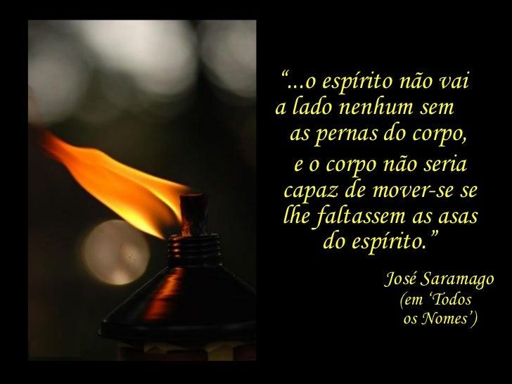 """Ele está aqui e não está, mas sorri. """" ...o espírito não vai  a lado nenhum sem  as pernas do corpo, José Saramago (em 'To..."""