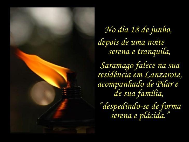 No dia 18 de junho,  depois de uma noite  serena e tranquila, Saramago falece na sua residência em Lanzarote, acompanhado ...