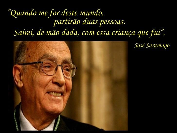 """"""" Quando me for deste mundo,  partirão duas pessoas. José Saramago Sairei, de mão dada, com essa criança que fui""""."""