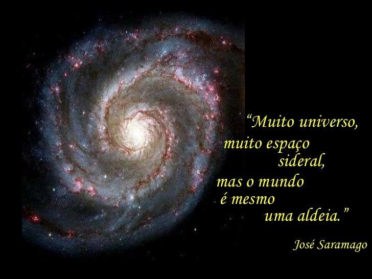 """"""" Muito universo,  muito espaço  sideral,  mas o mundo  é mesmo  uma aldeia."""" José Saramago"""