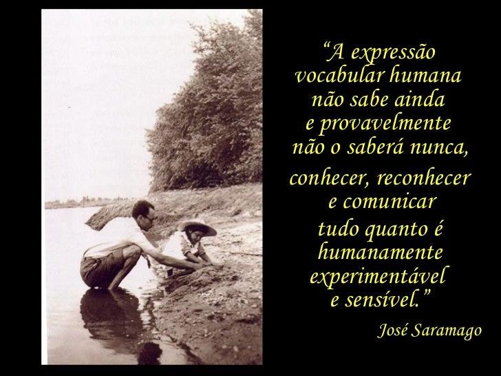 """"""" A expressão  vocabular humana  não sabe ainda  e provavelmente  não o saberá nunca, conhecer, reconhecer  e comunicar tu..."""