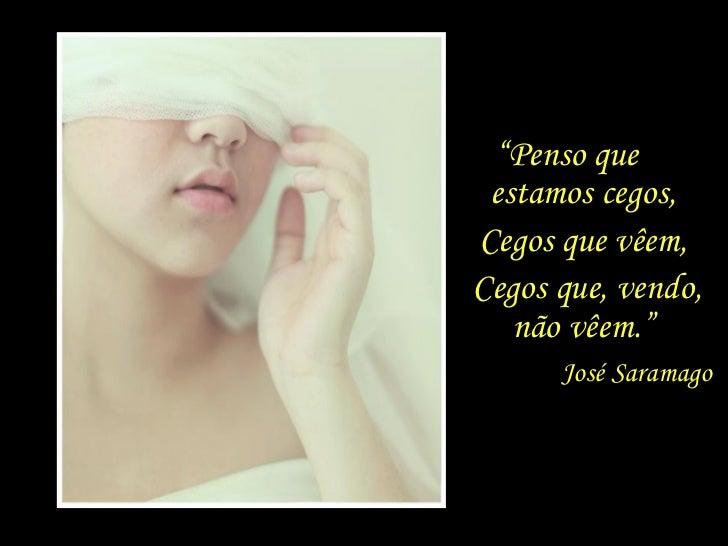 """"""" Penso que  estamos cegos, José Saramago Cegos que vêem, Cegos que, vendo, não vêem."""""""