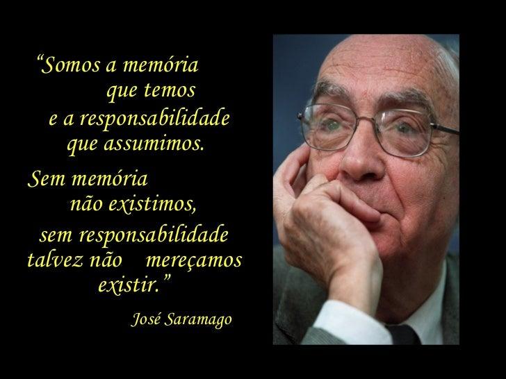 """"""" Somos a memória  que temos  e a responsabilidade que assumimos.  Sem memória  não existimos, sem responsabilidade talvez..."""