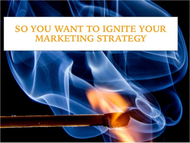 SO YOU WANT TO IGNITE YOUR MARKETING STRATEGY