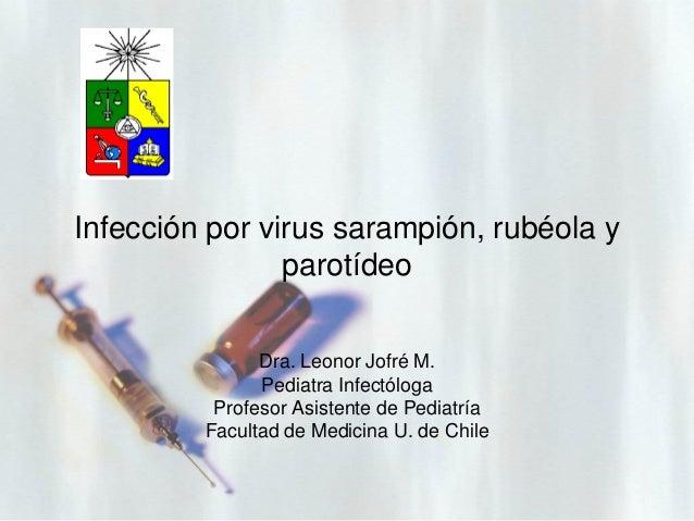 Infección por virus sarampión, rubéola y parotídeo Dra. Leonor Jofré M. Pediatra Infectóloga Profesor Asistente de Pediatr...