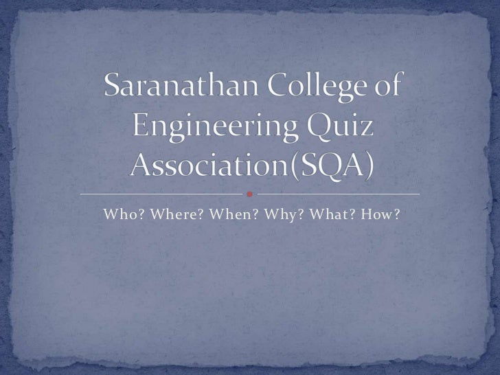 Who? Where? When? Why? What? How? <br />Saranathan College of Engineering Quiz Association(SQA)<br />