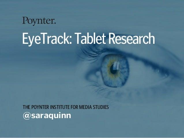 THE POYNTER INSTITUTE FOR MEDIA STUDIES @saraquinn EyeTrack:TabletResearch