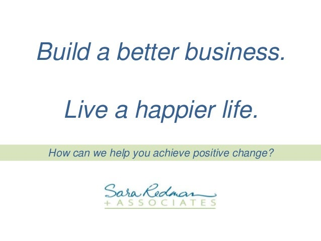How can we help you achieve positive change? Build a better business. Live a happier life.