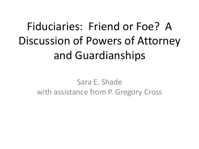 Fiduciaries: Friend or Foe? A Discussion of Powers of Attorney and Guardianships Sara E. Shade with assistance from P. Gre...