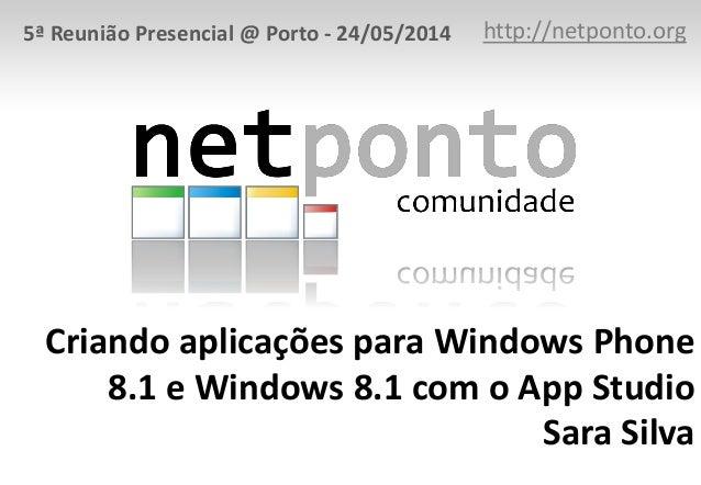 Criando aplicações para Windows Phone 8.1 e Windows 8.1 com o App Studio Sara Silva http://netponto.org5ª Reunião Presenci...