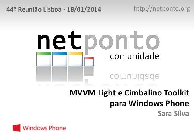 44ª Reunião Lisboa - 18/01/2014  http://netponto.org  MVVM Light e Cimbalino Toolkit para Windows Phone Sara Silva