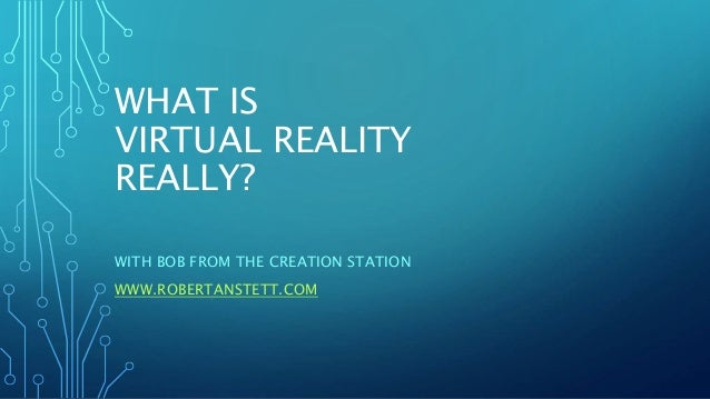 WHAT IS VIRTUAL REALITY REALLY? WITH BOB FROM THE CREATION STATION WWW.ROBERTANSTETT.COM