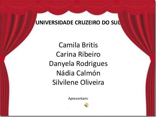 UNIVERSIDADE CRUZEIRO DO SUL Camila Britis Carina Ribeiro Danyela Rodrigues Nádia Calmón Silvilene Oliveira Apresentam:
