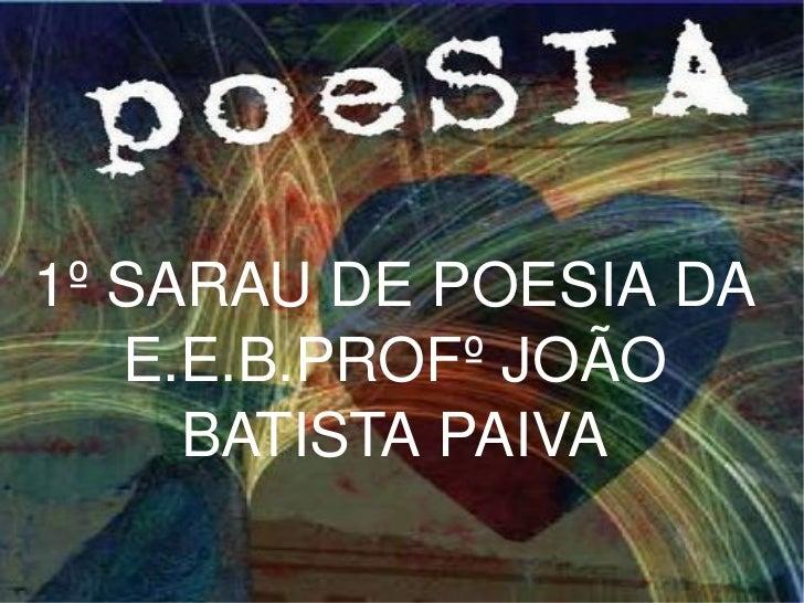 1º SARAU DE POESIA DA E.E.B.PROFº JOÃO BATISTA PAIVA