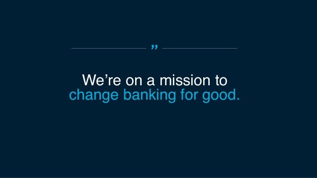 """"""" We bring simplicity, humanity, and ingenuity to banking by putting the customer first."""