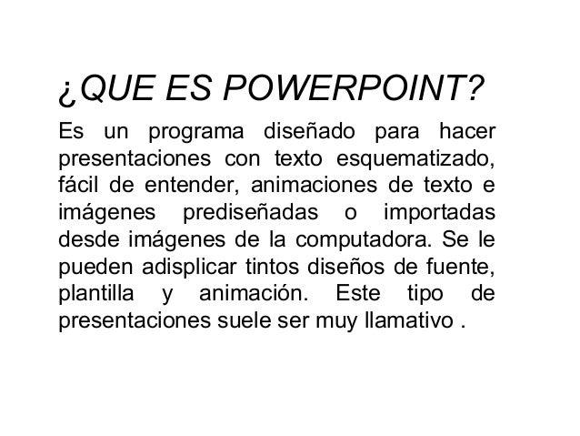 ¿QUE ES POWERPOINT? Es un programa diseñado para hacer presentaciones con texto esquematizado, fácil de entender, animacio...