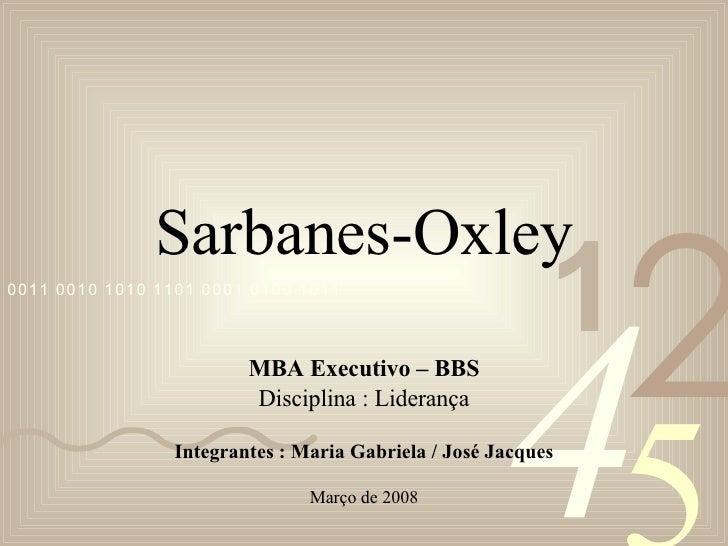 Sarbanes-Oxley MBA Executivo – BBS Disciplina : Liderança Integrantes : Maria Gabriela / José Jacques Março de 2008