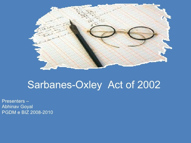 Sarbanes-Oxley   Act of 2002 Presenters – Abhinav Goyal PGDM e BIZ 2008-2010
