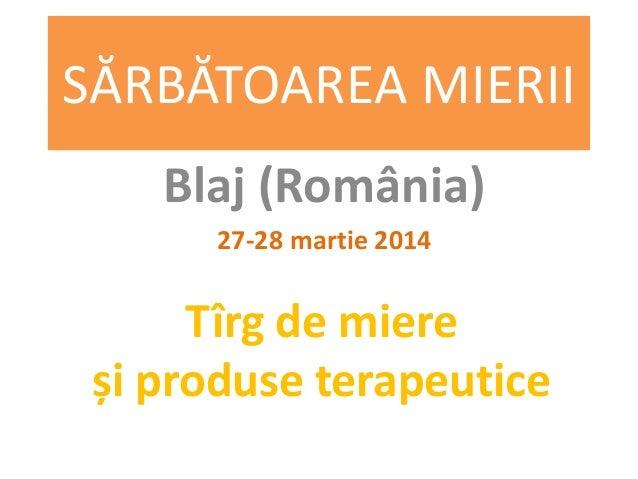 SĂRBĂTOAREA MIERII Blaj (România) 27-28 martie 2014 Tîrg de miere și produse terapeutice