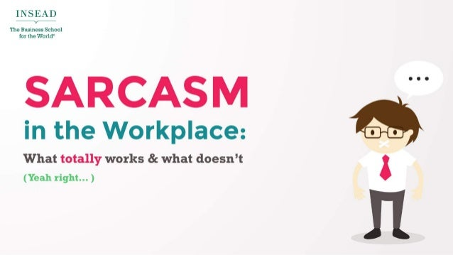"""I N S E A D The Business chool for the or d""""  SARCASM  Q  in the Workplace:   What totally works 8: what doesn't '  (Yeah ..."""