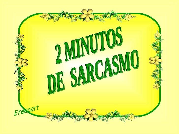 2 MINUTOS DE  SARCASMO  Ereceart