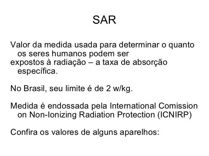 SAR Valor da medida usada para determinar o quanto os seres humanos podem ser expostos à radiação – a taxa de absorção esp...