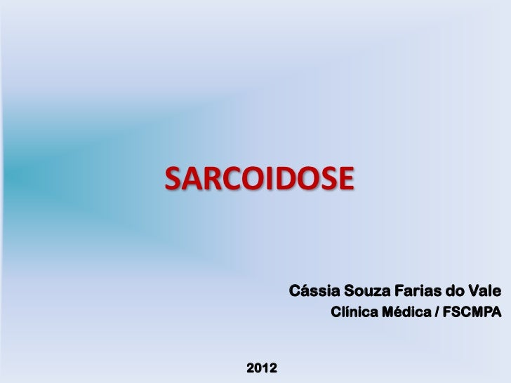 SARCOIDOSE           Cássia Souza Farias do Vale                Clínica Médica / FSCMPA    2012