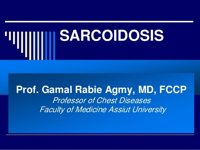 SARCOIDOSIS  Prof. Gamal Rabie Agmy, MD, FCCP Professor of Chest Diseases Faculty of Medicine Assiut University