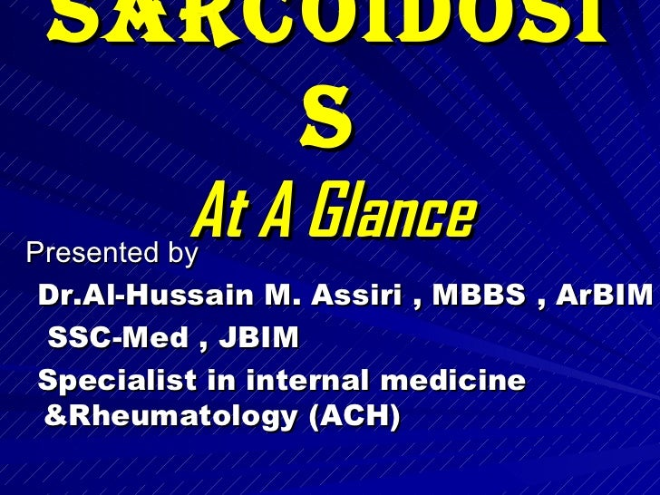 Sarcoidosis At A Glance <ul><li>Presented by  </li></ul><ul><li>Dr.Al-Hussain M. Assiri , MBBS , ArBIM  </li></ul><ul><li>...