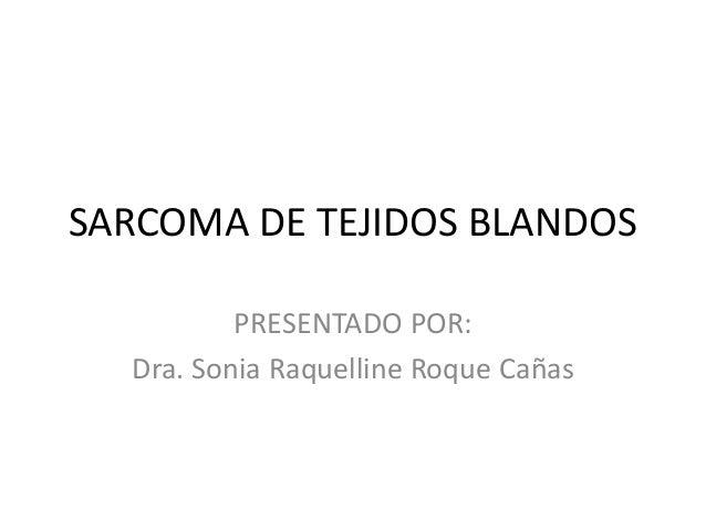 SARCOMA DE TEJIDOS BLANDOS PRESENTADO POR: Dra. Sonia Raquelline Roque Cañas