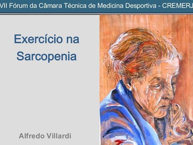VII Fórum da Câmara Técnica de Medicina Desportiva - CREMERJ Exercício na Sarcopenia Alfredo Villardi