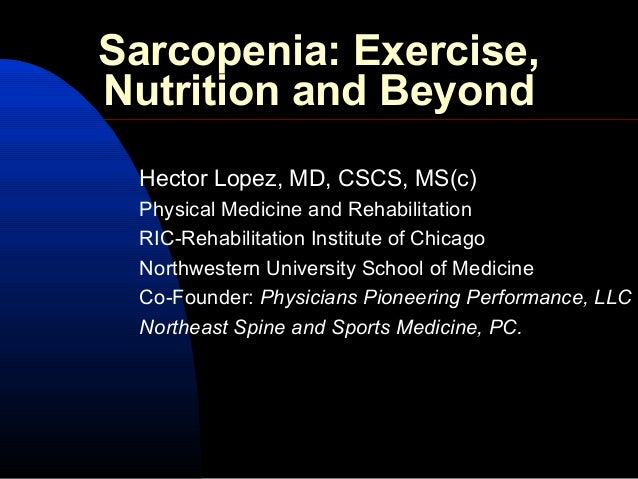 Sarcopenia: Exercise, Nutrition and Beyond Hector Lopez, MD, CSCS, MS(c) Physical Medicine and Rehabilitation RIC-Rehabili...